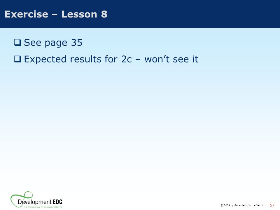 © 2009 by Genentech, Inc. – Ver. 1.1 57 Exercise – Lesson 8  See page 35  Expected results for 2c – won't see it
