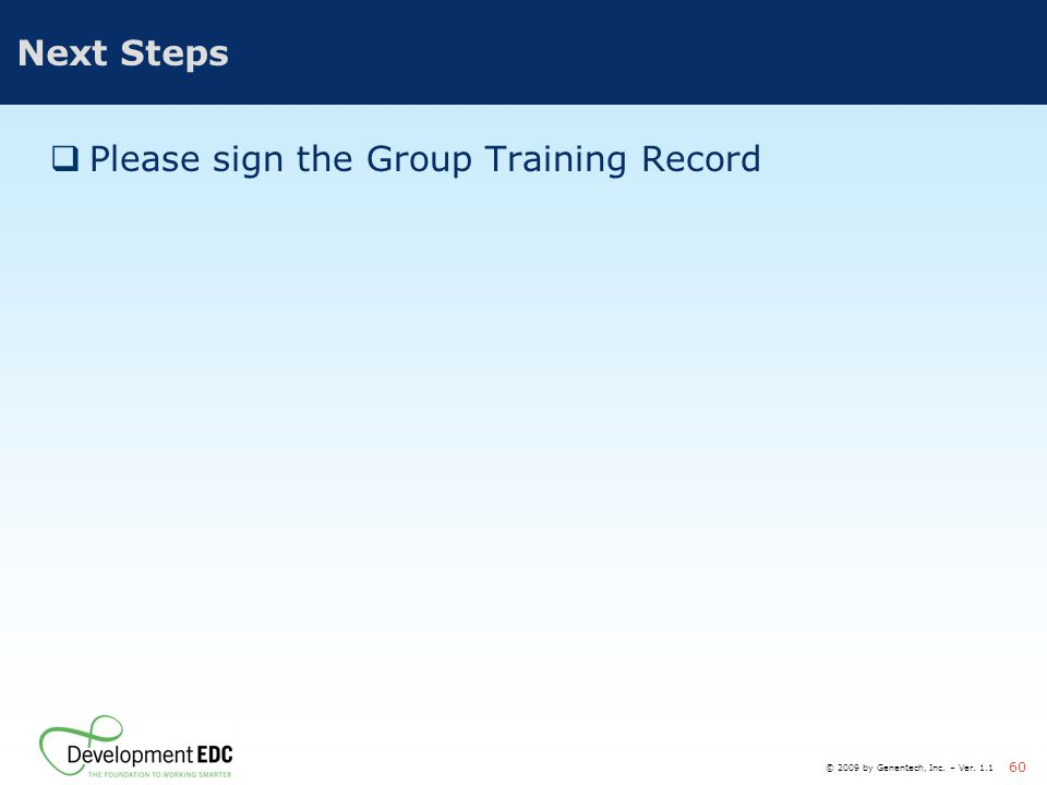 © 2009 by Genentech, Inc. – Ver. 1.1 60 Next Steps  Please sign the Group Training Record