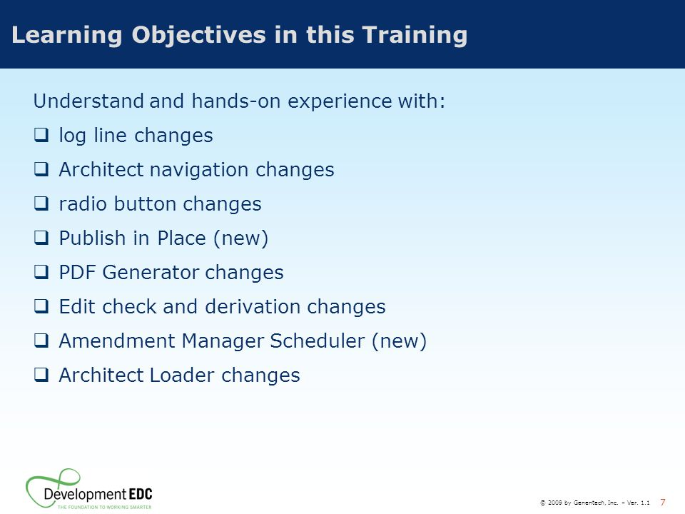 © 2009 by Genentech, Inc. – Ver. 1.1 7 Learning Objectives in this Training Understand and hands-on experience with:  log line changes  Architect na