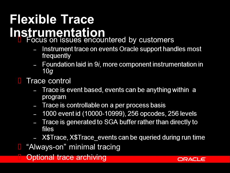 Flexible Trace Instrumentation  Focus on issues encountered by customers – Instrument trace on events Oracle support handles most frequently – Foundation laid in 9i, more component instrumentation in 10g  Trace control – Trace is event based, events can be anything within a program – Trace is controllable on a per process basis – 1000 event id (10000-10999), 256 opcodes, 256 levels – Trace is generated to SGA buffer rather than directly to files – X$Trace, X$Trace_events can be queried during run time  Always-on minimal tracing  Optional trace archiving