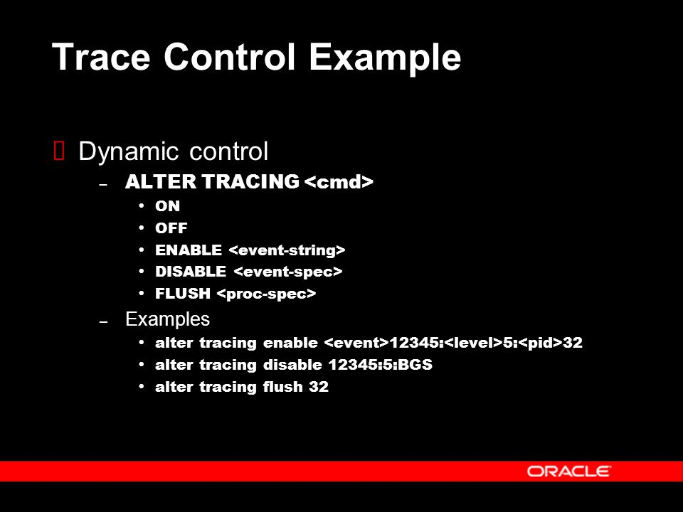 Trace Control Example  Dynamic control – ALTER TRACING  ON  OFF  ENABLE  DISABLE  FLUSH – Examples  alter tracing enable 12345: 5: 32  alter tracing disable 12345:5:BGS  alter tracing flush 32