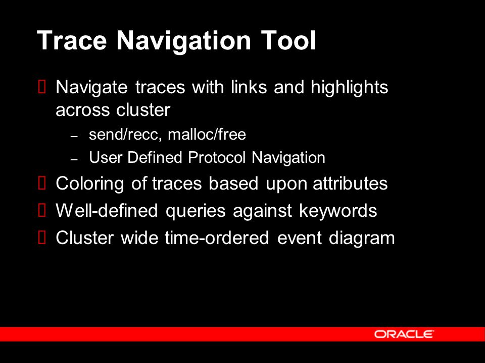 Trace Navigation Tool  Navigate traces with links and highlights across cluster – send/recc, malloc/free – User Defined Protocol Navigation  Coloring of traces based upon attributes  Well-defined queries against keywords  Cluster wide time-ordered event diagram
