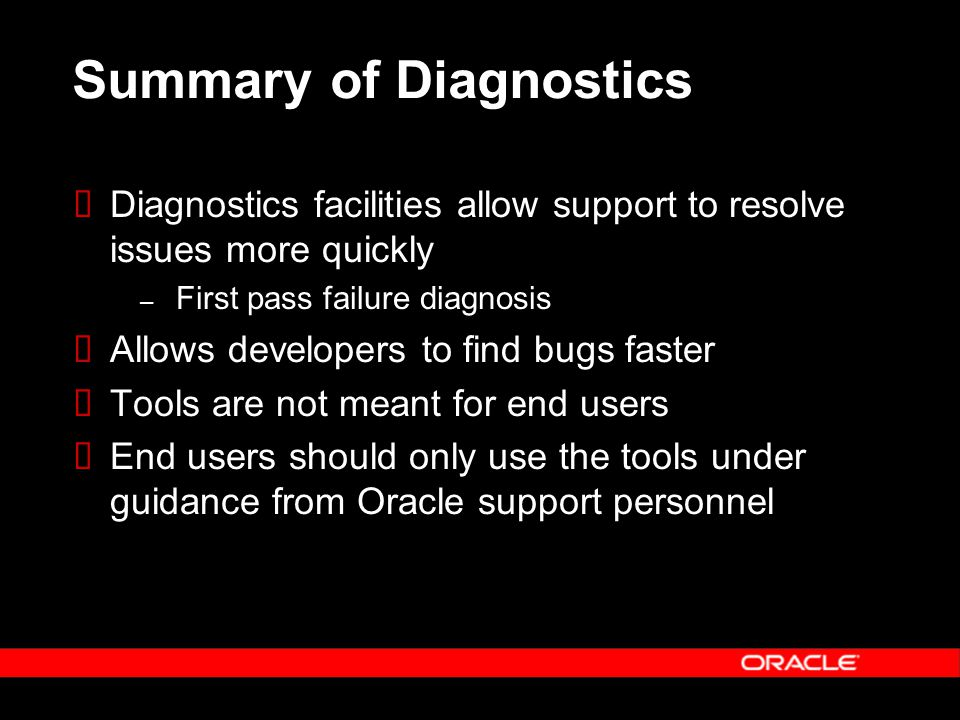 Summary of Diagnostics  Diagnostics facilities allow support to resolve issues more quickly – First pass failure diagnosis  Allows developers to find bugs faster  Tools are not meant for end users  End users should only use the tools under guidance from Oracle support personnel