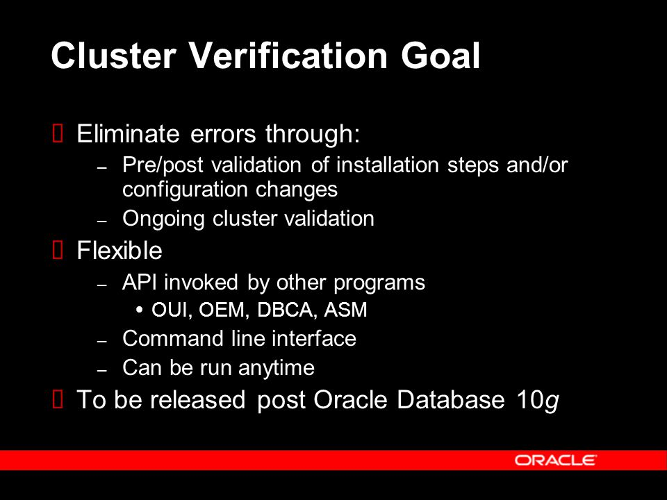 Cluster Verification Goal  Eliminate errors through: – Pre/post validation of installation steps and/or configuration changes – Ongoing cluster validation  Flexible – API invoked by other programs  OUI, OEM, DBCA, ASM – Command line interface – Can be run anytime  To be released post Oracle Database 10g