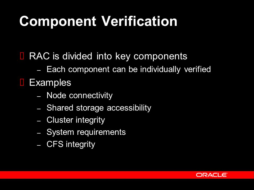 Component Verification  RAC is divided into key components – Each component can be individually verified  Examples – Node connectivity – Shared storage accessibility – Cluster integrity – System requirements – CFS integrity