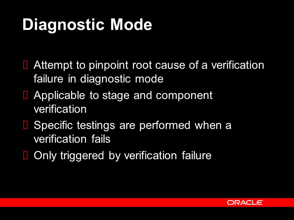 Diagnostic Mode  Attempt to pinpoint root cause of a verification failure in diagnostic mode  Applicable to stage and component verification  Specific testings are performed when a verification fails  Only triggered by verification failure