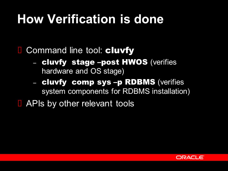How Verification is done  Command line tool: cluvfy – cluvfy stage –post HWOS (verifies hardware and OS stage) – cluvfy comp sys –p RDBMS (verifies system components for RDBMS installation)  APIs by other relevant tools