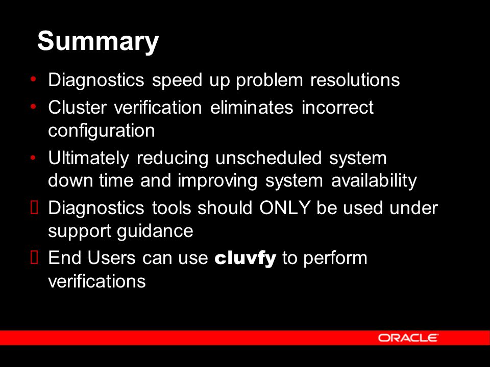 Summary Diagnostics speed up problem resolutions Cluster verification eliminates incorrect configuration Ultimately reducing unscheduled system down time and improving system availability  Diagnostics tools should ONLY be used under support guidance  End Users can use cluvfy to perform verifications