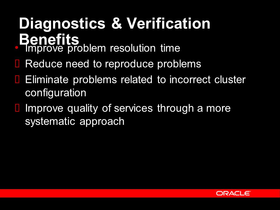 Diagnostics & Verification Benefits Improve problem resolution time  Reduce need to reproduce problems  Eliminate problems related to incorrect cluster configuration  Improve quality of services through a more systematic approach
