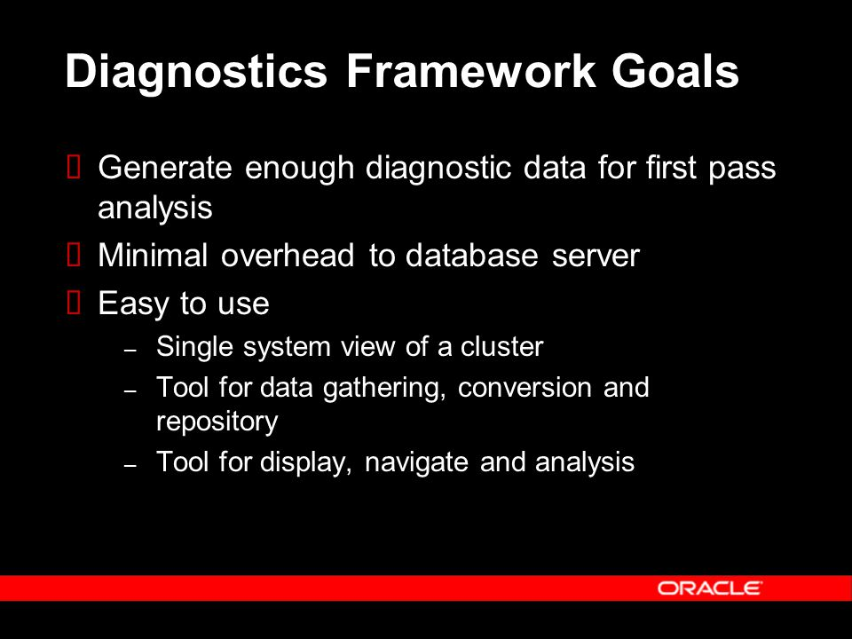 Diagnostics Framework Goals  Generate enough diagnostic data for first pass analysis  Minimal overhead to database server  Easy to use – Single system view of a cluster – Tool for data gathering, conversion and repository – Tool for display, navigate and analysis