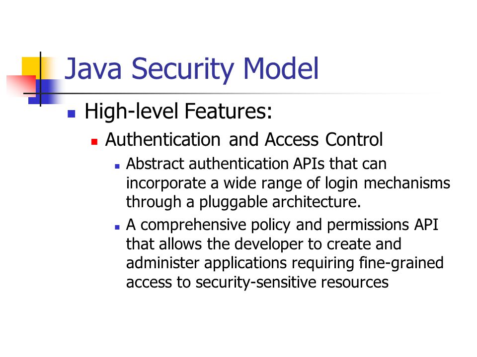 Java Security Model High-level Features: Secure Communications APIs and implementations: Transport Layer Security (TLS), Secure Sockets Layer (SSL), Kerberos (accessible through GSS-API), Simple Authentication and Security Layer (SASL).