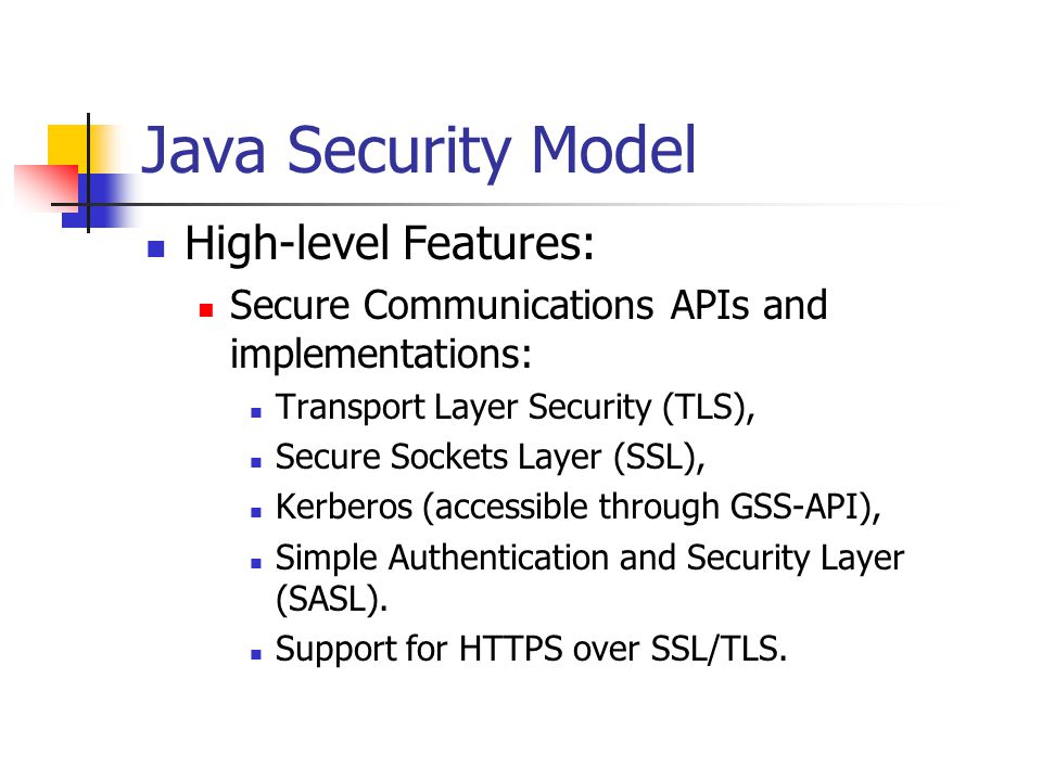Java 2 Platform Security: Secure Class Loading Multiple instances of class loader objects in JVM: Root is abstract class: java.lang.ClassLoader Has subclass java.security.SecureClassLoader Has subclass java.net.URLClassLoader Utility program Appletviewer uses private class sun.applet.AppletClassLoader to load applets.