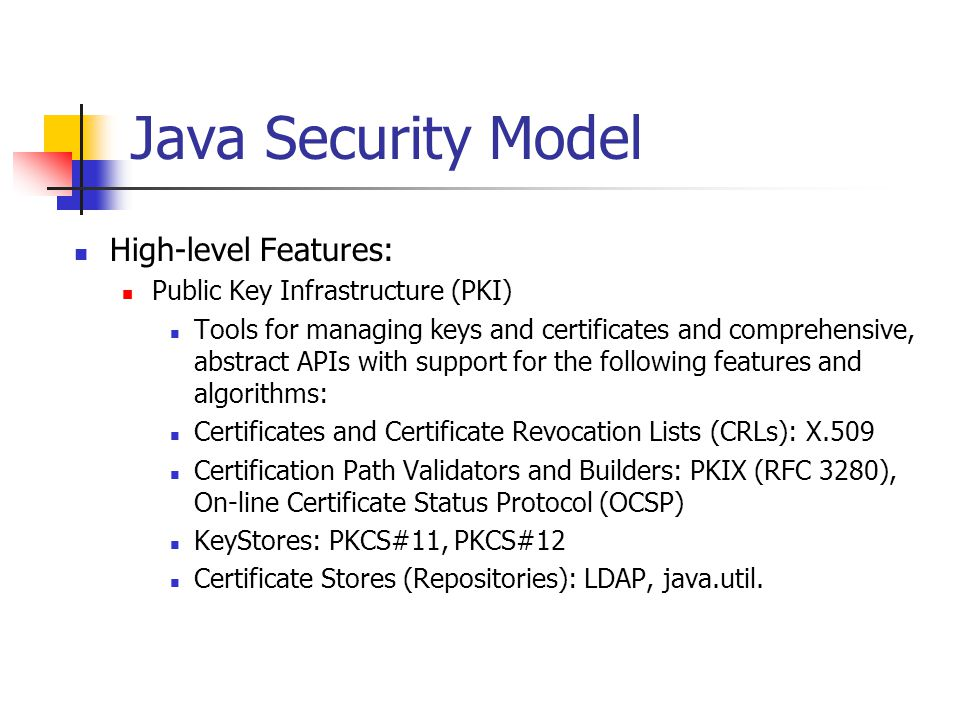 Java 2 Platform Security Why: Remote Class FilesLocal Class FilesSigned Class Files Bytecode Verifier Class Loader Core API Class Files Core Java API Security Package Key Database Operating System Security Manager Access Controller
