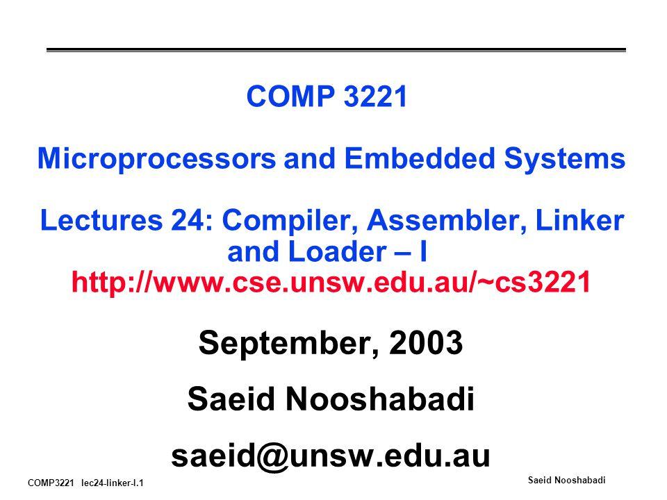 COMP3221 lec24-linker-I.1 Saeid Nooshabadi COMP 3221 Microprocessors and Embedded Systems Lectures 24: Compiler, Assembler, Linker and Loader – I http