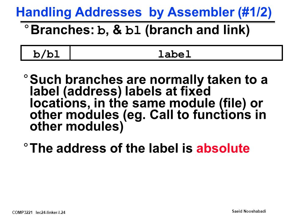 COMP3221 lec24-linker-I.24 Saeid Nooshabadi Handling Addresses by Assembler (#1/2) °Branches: b, & bl (branch and link) b/bllabel °Such branches are n