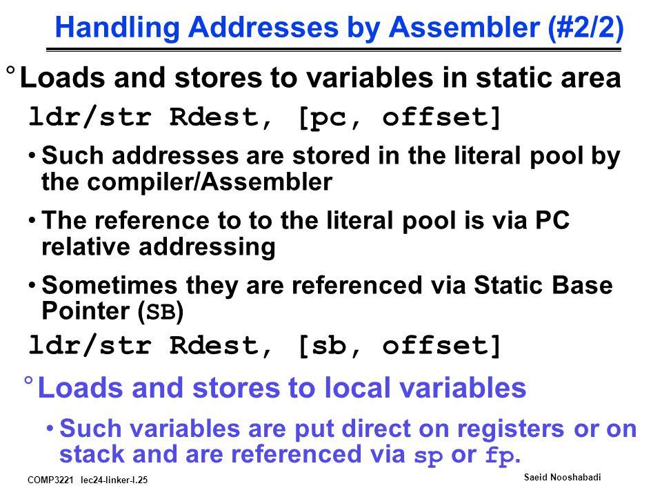 COMP3221 lec24-linker-I.25 Saeid Nooshabadi Handling Addresses by Assembler (#2/2) °Loads and stores to variables in static area ldr/str Rdest, [pc, o