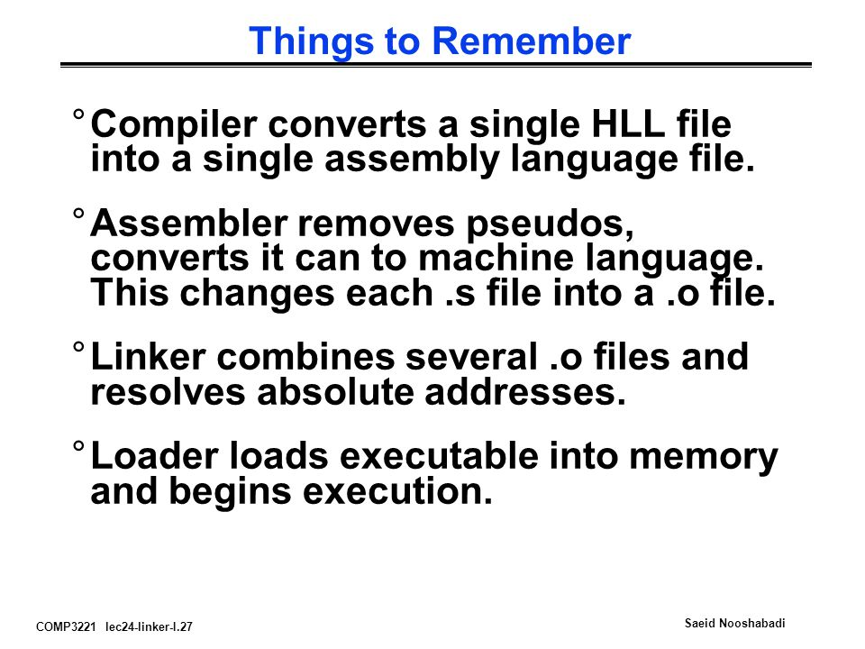 COMP3221 lec24-linker-I.27 Saeid Nooshabadi Things to Remember °Compiler converts a single HLL file into a single assembly language file. °Assembler r