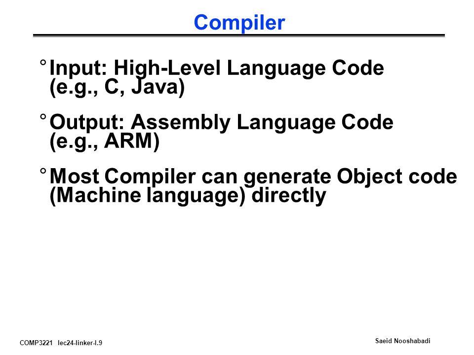 COMP3221 lec24-linker-I.9 Saeid Nooshabadi Compiler °Input: High-Level Language Code (e.g., C, Java) °Output: Assembly Language Code (e.g., ARM) °Most