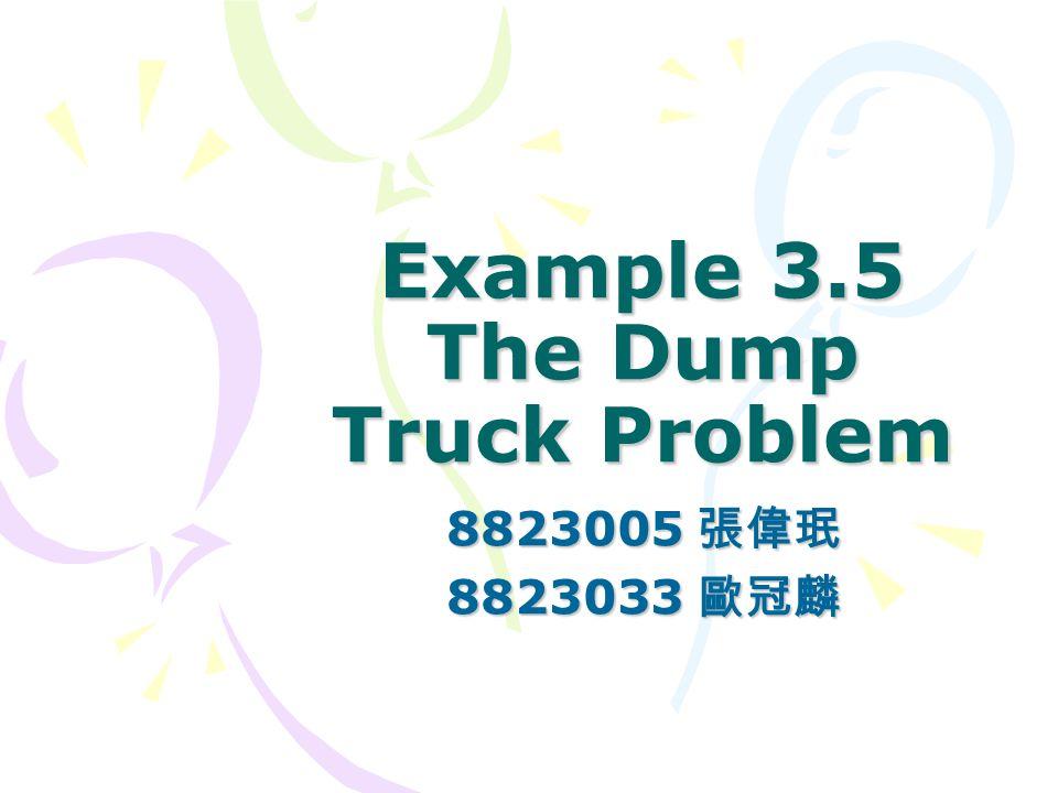 Example 3.5 The Dump Truck Problem 8823005 張偉珉 8823033 歐冠麟