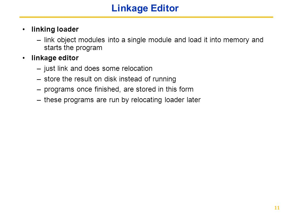 11 Linkage Editor linking loader –link object modules into a single module and load it into memory and starts the program linkage editor –just link and does some relocation –store the result on disk instead of running –programs once finished, are stored in this form –these programs are run by relocating loader later