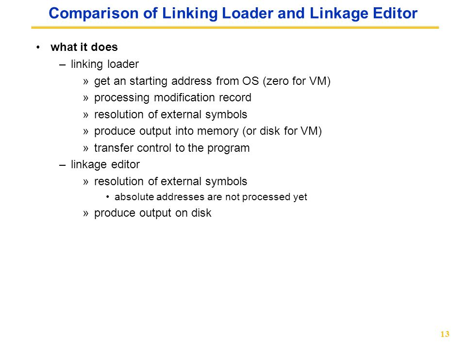 13 Comparison of Linking Loader and Linkage Editor what it does –linking loader »get an starting address from OS (zero for VM) »processing modification record »resolution of external symbols »produce output into memory (or disk for VM) »transfer control to the program –linkage editor »resolution of external symbols absolute addresses are not processed yet »produce output on disk