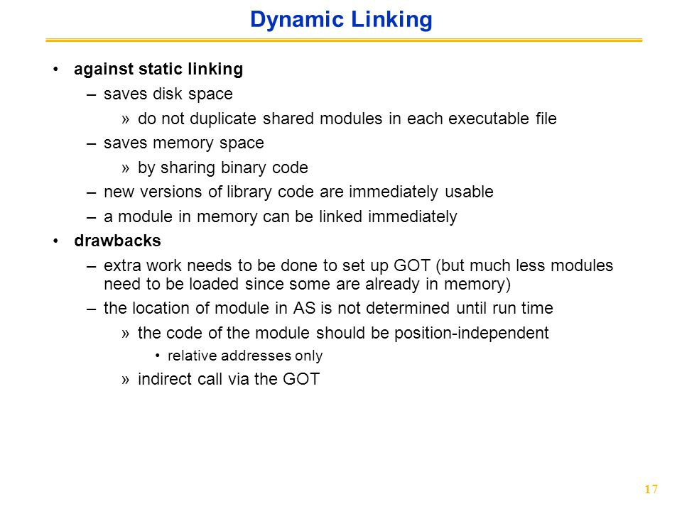 17 Dynamic Linking against static linking –saves disk space »do not duplicate shared modules in each executable file –saves memory space »by sharing binary code –new versions of library code are immediately usable –a module in memory can be linked immediately drawbacks –extra work needs to be done to set up GOT (but much less modules need to be loaded since some are already in memory) –the location of module in AS is not determined until run time »the code of the module should be position-independent relative addresses only »indirect call via the GOT