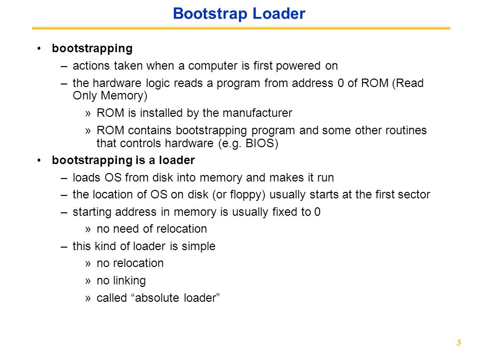 3 Bootstrap Loader bootstrapping –actions taken when a computer is first powered on –the hardware logic reads a program from address 0 of ROM (Read Only Memory) »ROM is installed by the manufacturer »ROM contains bootstrapping program and some other routines that controls hardware (e.g.