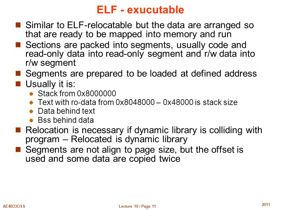 Lecture 10 / Page 11AE4B33OSS 2011 ELF - exucutable Similar to ELF-relocatable but the data are arranged so that are ready to be mapped into memory and run Sections are packed into segments, usually code and read-only data into read-only segment and r/w data into r/w segment Segments are prepared to be loaded at defined address Usually it is: Stack from 0x8000000 Text with ro-data from 0x8048000 – 0x48000 is stack size Data behind text Bss behind data Relocation is necessary if dynamic library is colliding with program – Relocated is dynamic library Segments are not align to page size, but the offset is used and some data are copied twice