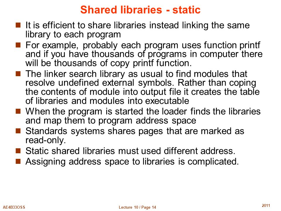 Lecture 10 / Page 14AE4B33OSS 2011 Shared libraries - static It is efficient to share libraries instead linking the same library to each program For example, probably each program uses function printf and if you have thousands of programs in computer there will be thousands of copy printf function.