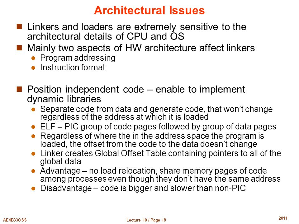 Lecture 10 / Page 18AE4B33OSS 2011 Architectural Issues Linkers and loaders are extremely sensitive to the architectural details of CPU and OS Mainly two aspects of HW architecture affect linkers Program addressing Instruction format Position independent code – enable to implement dynamic libraries Separate code from data and generate code, that won't change regardless of the address at which it is loaded ELF – PIC group of code pages followed by group of data pages Regardless of where the in the address space the program is loaded, the offset from the code to the data doesn't change Linker creates Global Offset Table containing pointers to all of the global data Advantage – no load relocation, share memory pages of code among processes even though they don't have the same address Disadvantage – code is bigger and slower than non-PIC