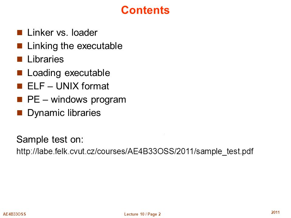 Lecture 10 / Page 2AE4B33OSS 2011 Contents Linker vs. loader Linking the executable Libraries Loading executable ELF – UNIX format PE – windows progra
