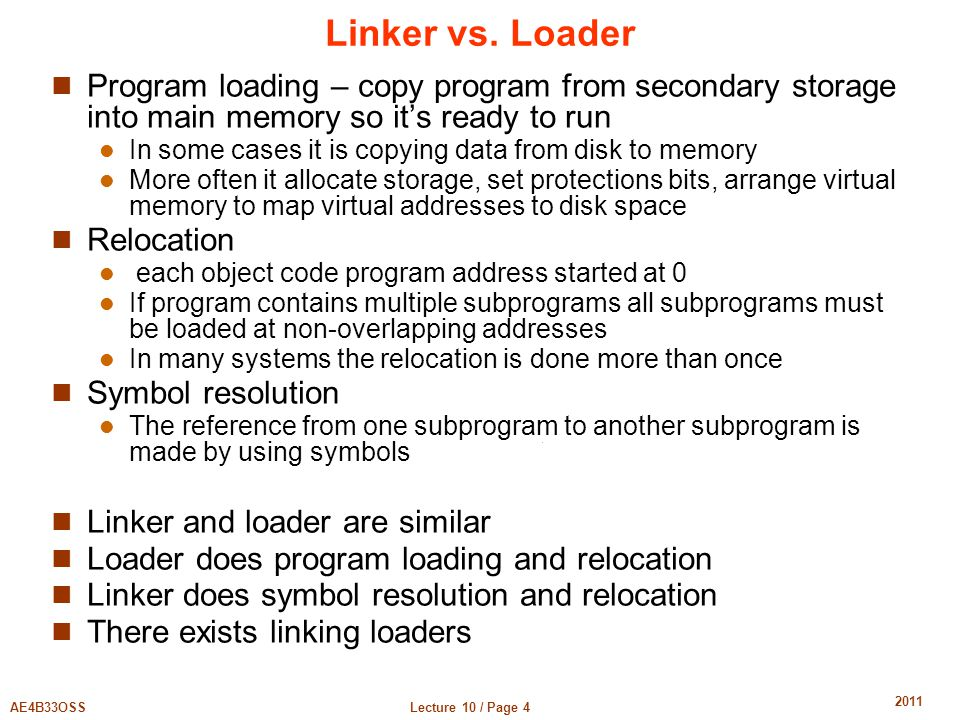 Lecture 10 / Page 4AE4B33OSS 2011 Linker vs. Loader Program loading – copy program from secondary storage into main memory so it's ready to run In som