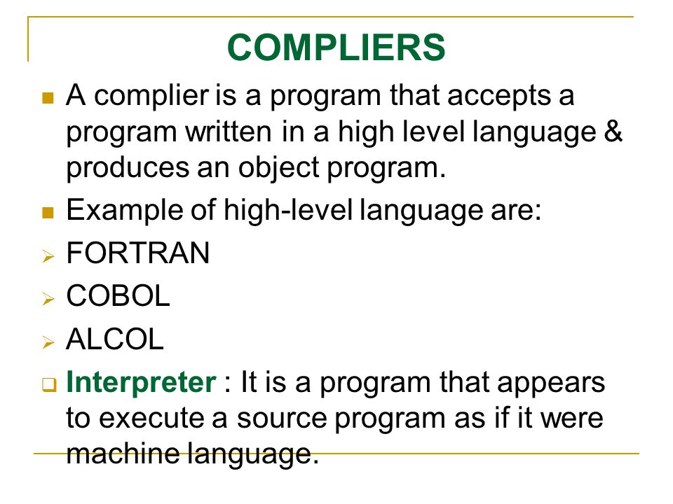 COMPLIERS A complier is a program that accepts a program written in a high level language & produces an object program. Example of high-level language