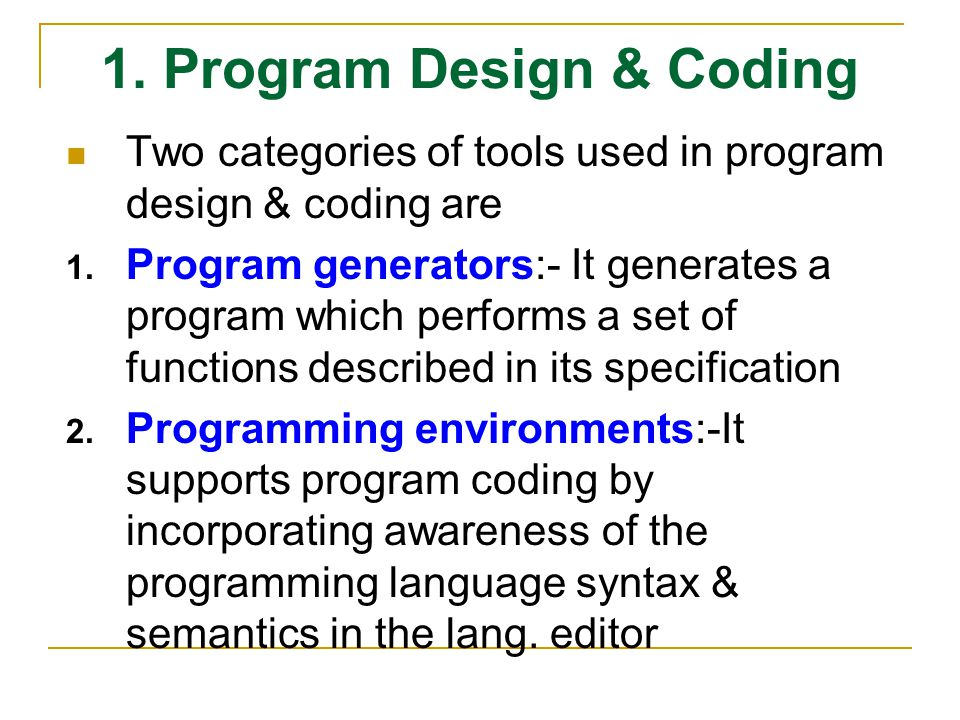1. Program Design & Coding Two categories of tools used in program design & coding are 1. Program generators:- It generates a program which performs a