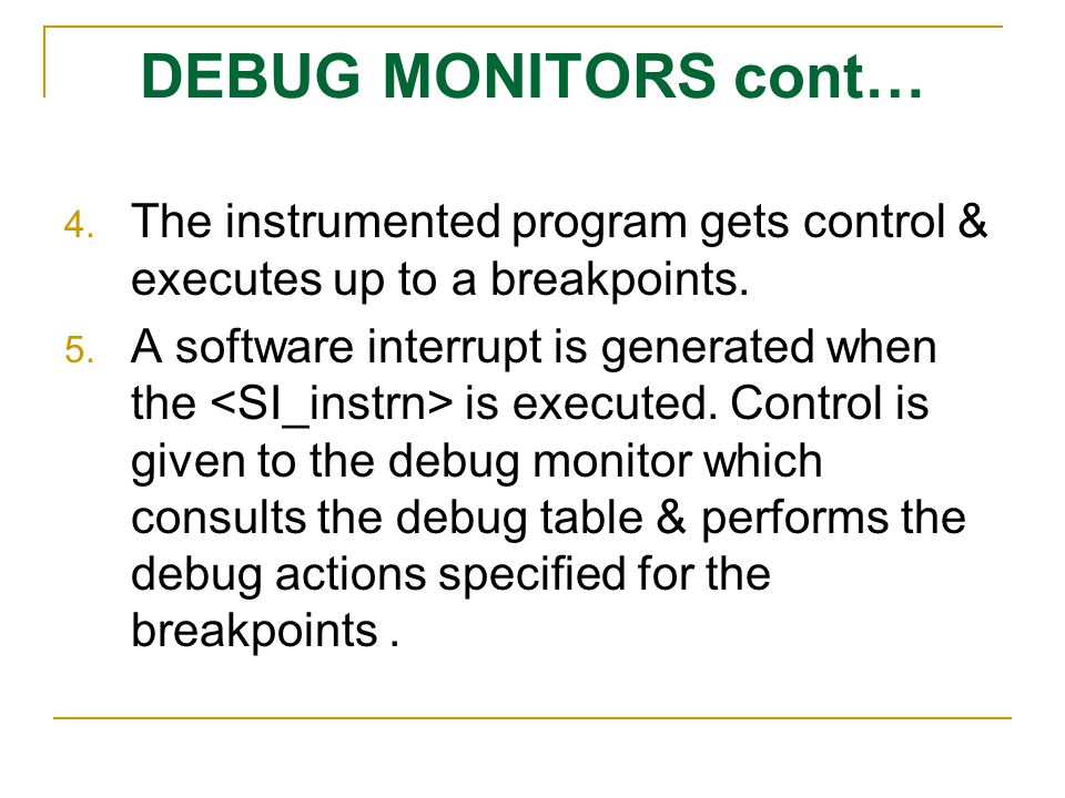 DEBUG MONITORS cont… 4. The instrumented program gets control & executes up to a breakpoints. 5. A software interrupt is generated when the is execute