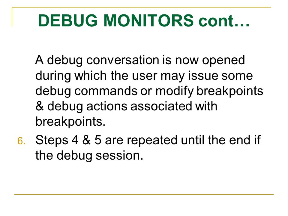 DEBUG MONITORS cont… A debug conversation is now opened during which the user may issue some debug commands or modify breakpoints & debug actions asso