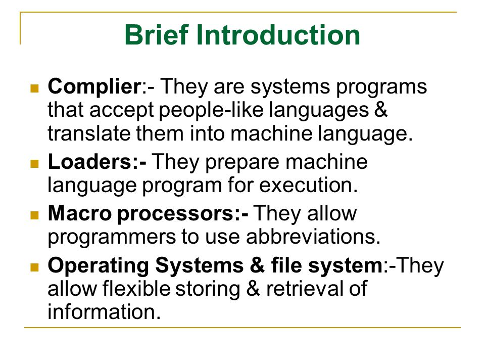 Brief Introduction Complier:- They are systems programs that accept people-like languages & translate them into machine language. Loaders:- They prepa