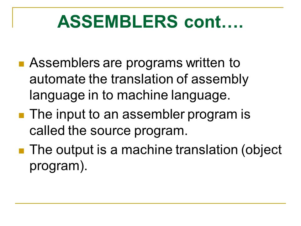 ASSEMBLERS cont…. Assemblers are programs written to automate the translation of assembly language in to machine language. The input to an assembler p
