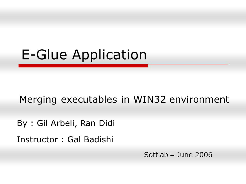 E-Glue Application Merging executables in WIN32 environment By : Gil Arbeli, Ran Didi Instructor : Gal Badishi Softlab – June 2006