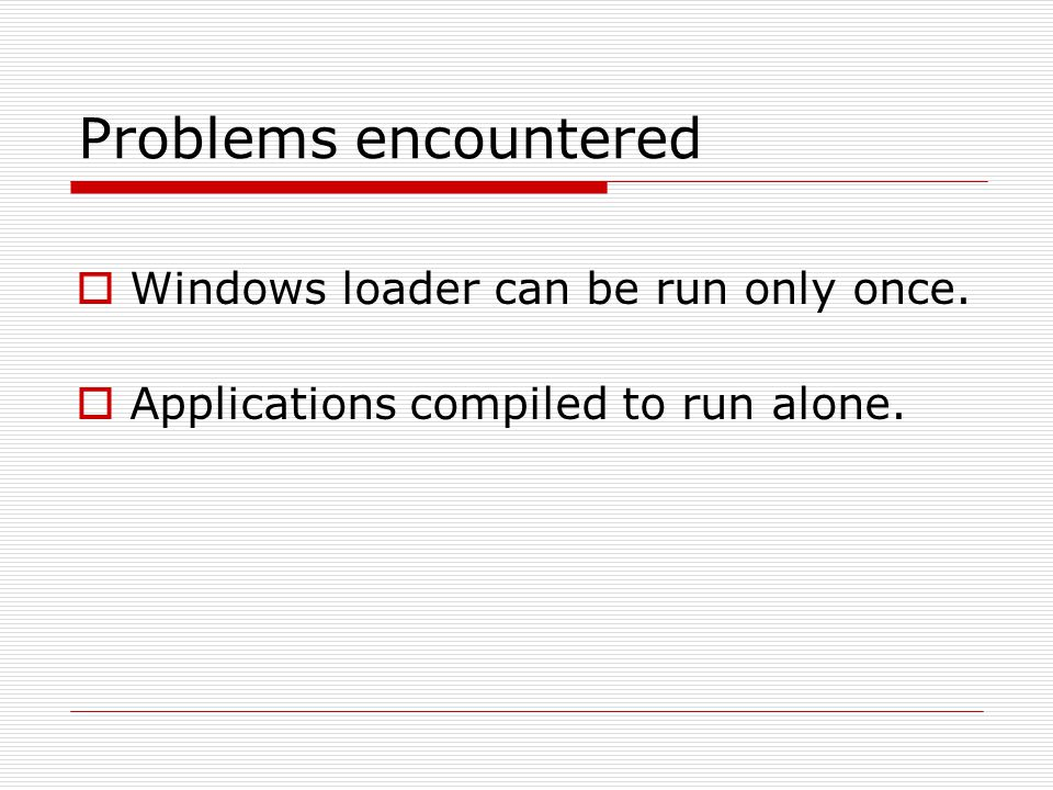 Problems encountered  Windows loader can be run only once.  Applications compiled to run alone.