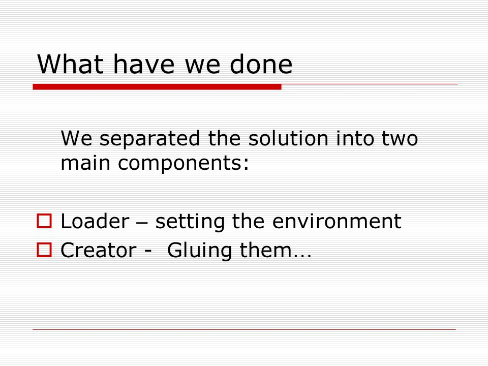 What have we done We separated the solution into two main components:  Loader – setting the environment  Creator - Gluing them …