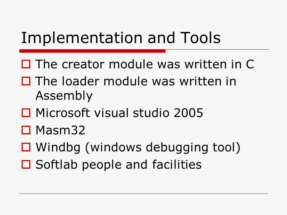 Implementation and Tools  The creator module was written in C  The loader module was written in Assembly  Microsoft visual studio 2005  Masm32  Windbg (windows debugging tool)  Softlab people and facilities