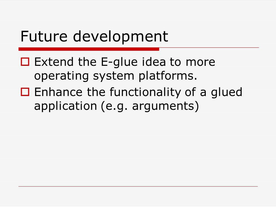 Future development  Extend the E-glue idea to more operating system platforms.