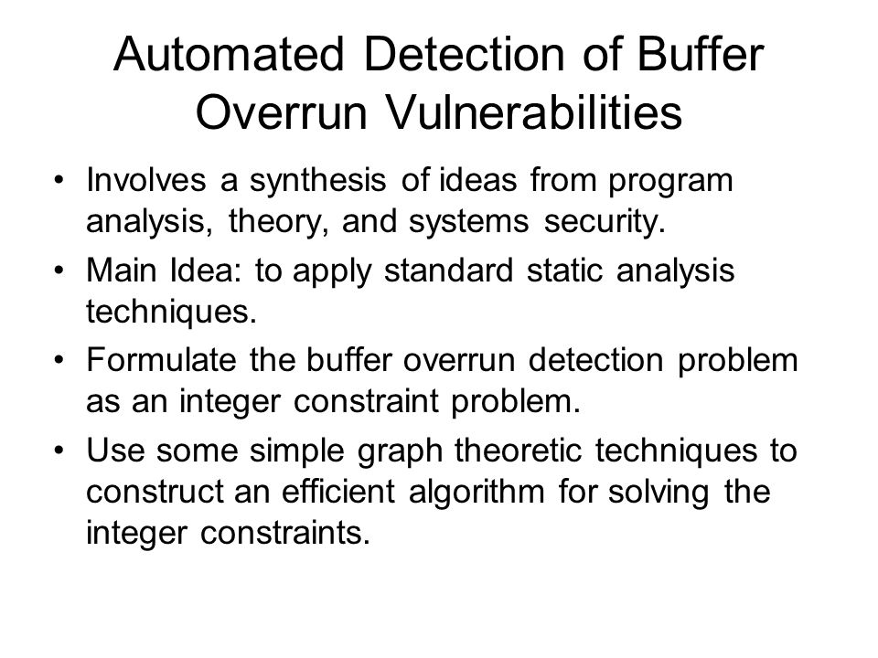 Automated Detection of Buffer Overrun Vulnerabilities Involves a synthesis of ideas from program analysis, theory, and systems security. Main Idea: to