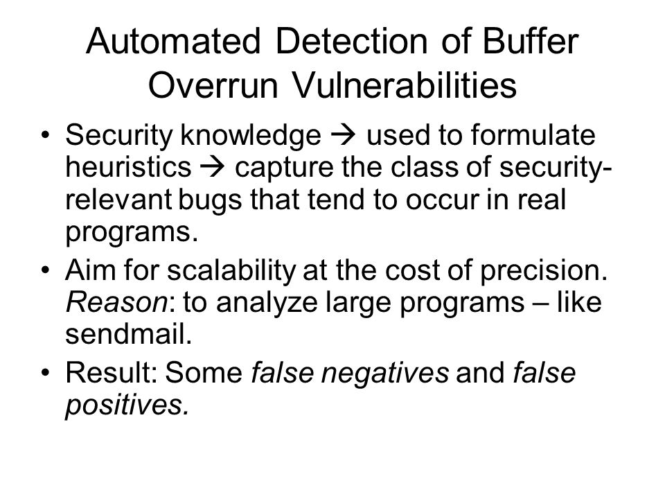 Automated Detection of Buffer Overrun Vulnerabilities Security knowledge  used to formulate heuristics  capture the class of security- relevant bugs that tend to occur in real programs.