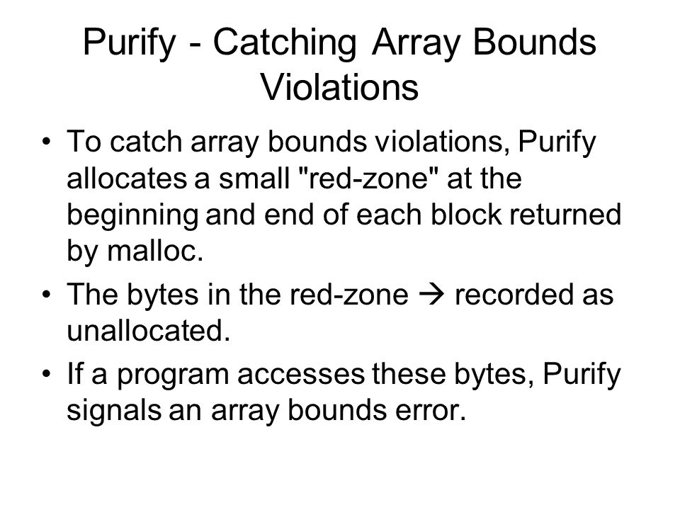Purify - Catching Array Bounds Violations To catch array bounds violations, Purify allocates a small