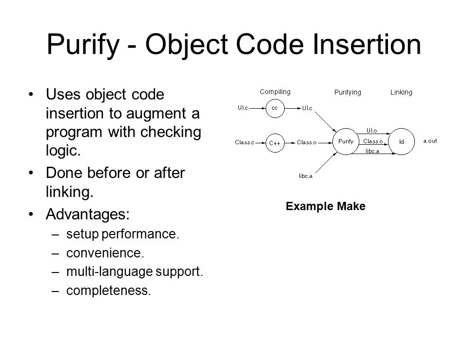 Purify - Object Code Insertion Uses object code insertion to augment a program with checking logic. Done before or after linking. Advantages: –setup p