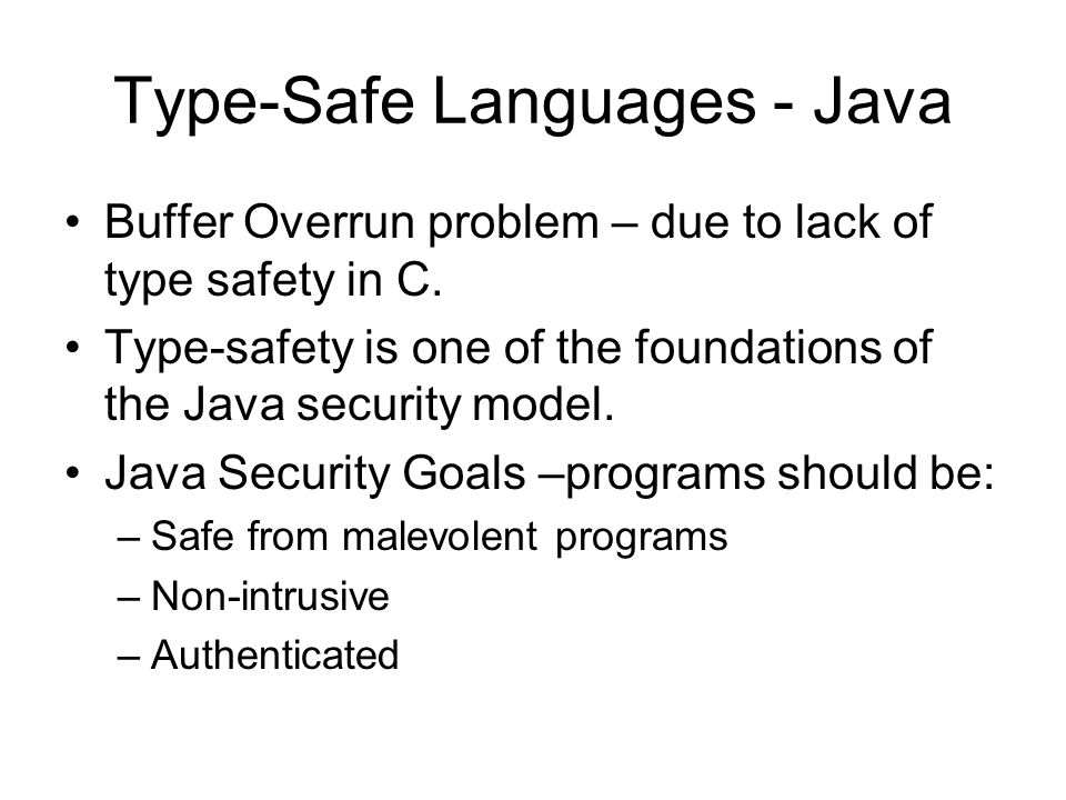 Type-Safe Languages - Java Buffer Overrun problem – due to lack of type safety in C. Type-safety is one of the foundations of the Java security model.