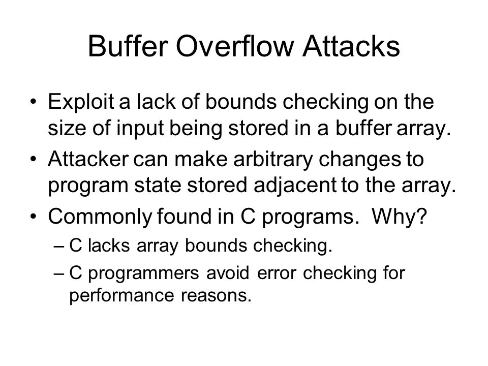 Buffer Overflow Attacks Exploit a lack of bounds checking on the size of input being stored in a buffer array.