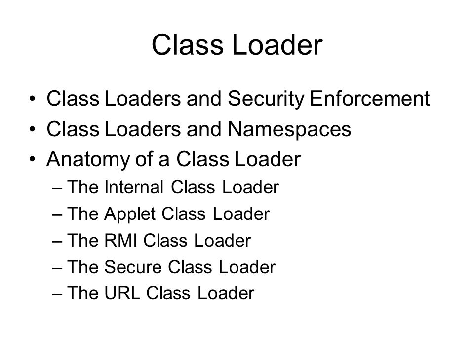 Class Loader Class Loaders and Security Enforcement Class Loaders and Namespaces Anatomy of a Class Loader –The Internal Class Loader –The Applet Class Loader –The RMI Class Loader –The Secure Class Loader –The URL Class Loader